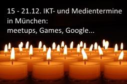 IKT- und Medientermine 15-21.12. in und um München: meetups, Games, Google...